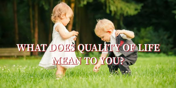 What does QUALITY of Life Mean to You?